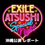 【EXILE ATSUSHI SPECIAL NIGHT】沖縄公演レポートの画像