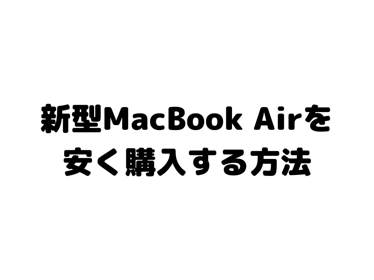 新型MacBook Airを 安く購入する方法